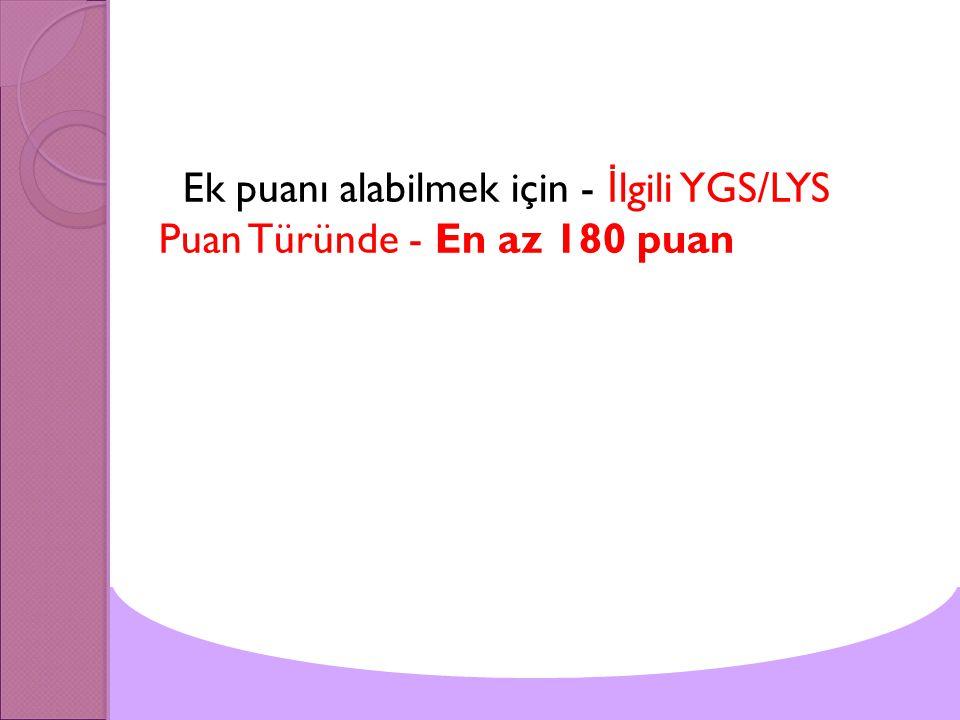 Ek puanı alabilmek için - İlgili YGS/LYS Puan Türünde - En az 180 puan