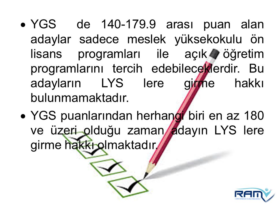 YGS de 140-179.9 arası puan alan adaylar sadece meslek yüksekokulu ön lisans programları ile açık öğretim programlarını tercih edebileceklerdir. Bu adayların LYS lere girme hakkı bulunmamaktadır.
