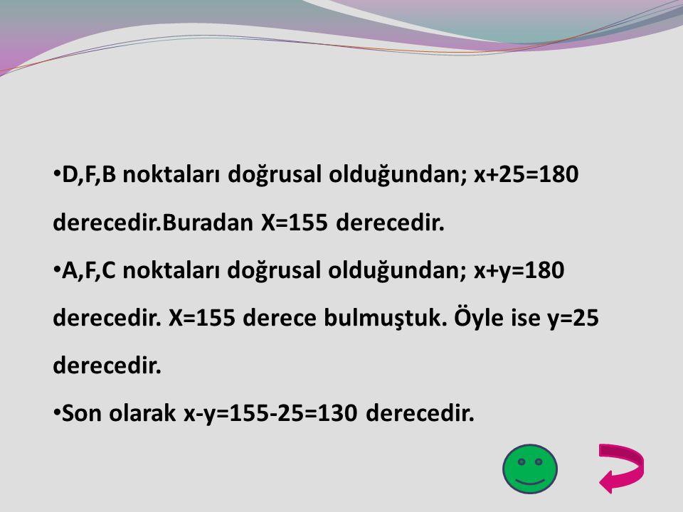 D,F,B noktaları doğrusal olduğundan; x+25=180 derecedir