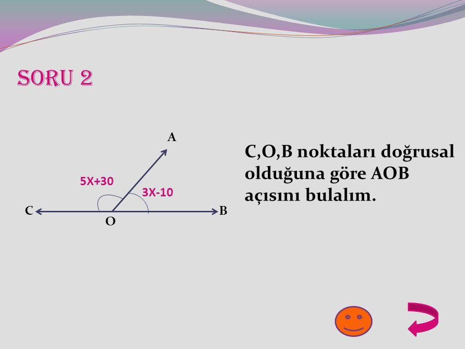 SORU 2 C,O,B noktaları doğrusal olduğuna göre AOB açısını bulalım. A