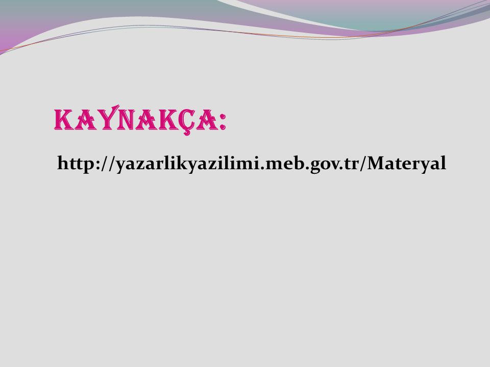 KAYNAKÇA: http://yazarlikyazilimi.meb.gov.tr/Materyal