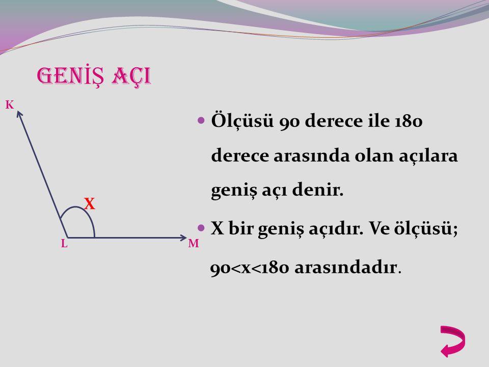 GENİŞ AÇI Ölçüsü 90 derece ile 180 derece arasında olan açılara geniş açı denir. X bir geniş açıdır. Ve ölçüsü;