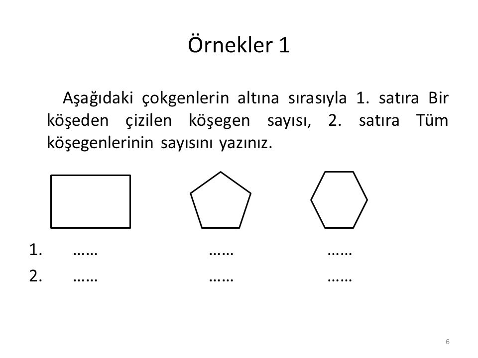 Örnekler 1 Aşağıdaki çokgenlerin altına sırasıyla 1. satıra Bir köşeden çizilen köşegen sayısı, 2. satıra Tüm köşegenlerinin sayısını yazınız.