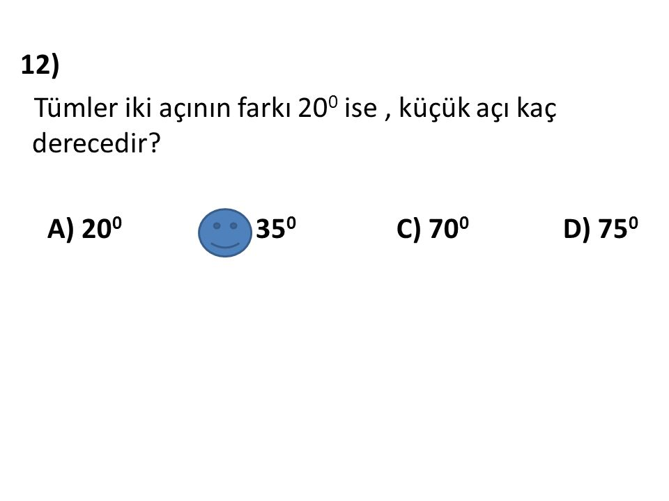 12) Tümler iki açının farkı 200 ise , küçük açı kaç derecedir
