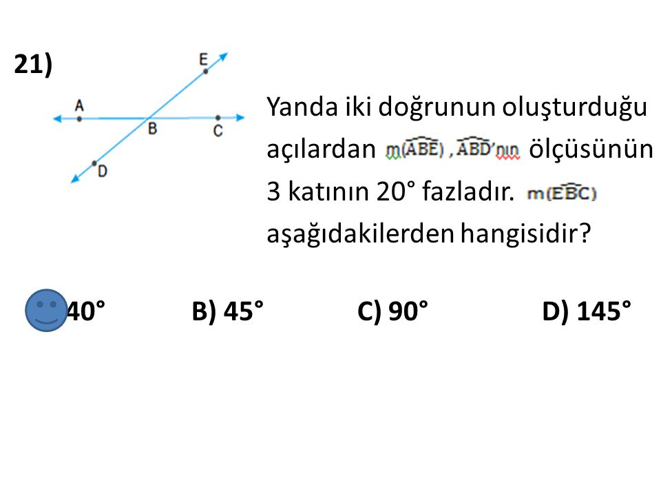 21) Yanda iki doğrunun oluşturduğu açılardan ölçüsünün 3 katının 20° fazladır.