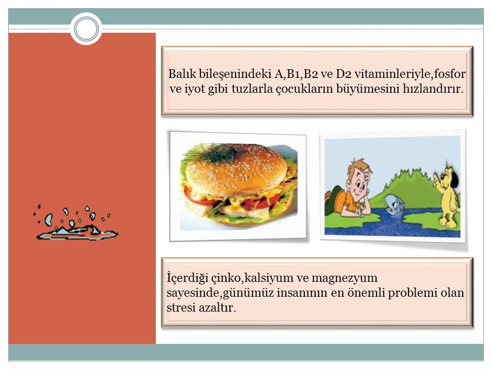Balık bileşenindeki A,B1,B2 ve D2 vitaminleriyle,fosfor ve iyot gibi tuzlarla çocukların büyümesini hızlandırır.