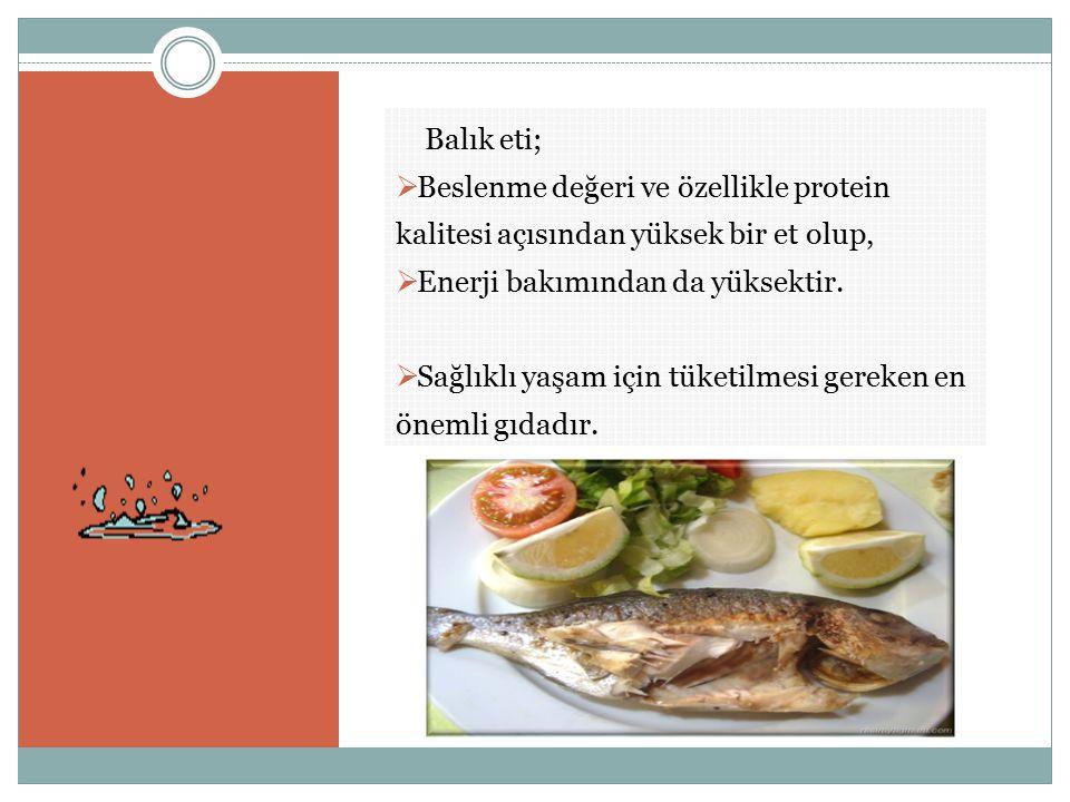 Balık eti; Beslenme değeri ve özellikle protein kalitesi açısından yüksek bir et olup, Enerji bakımından da yüksektir.
