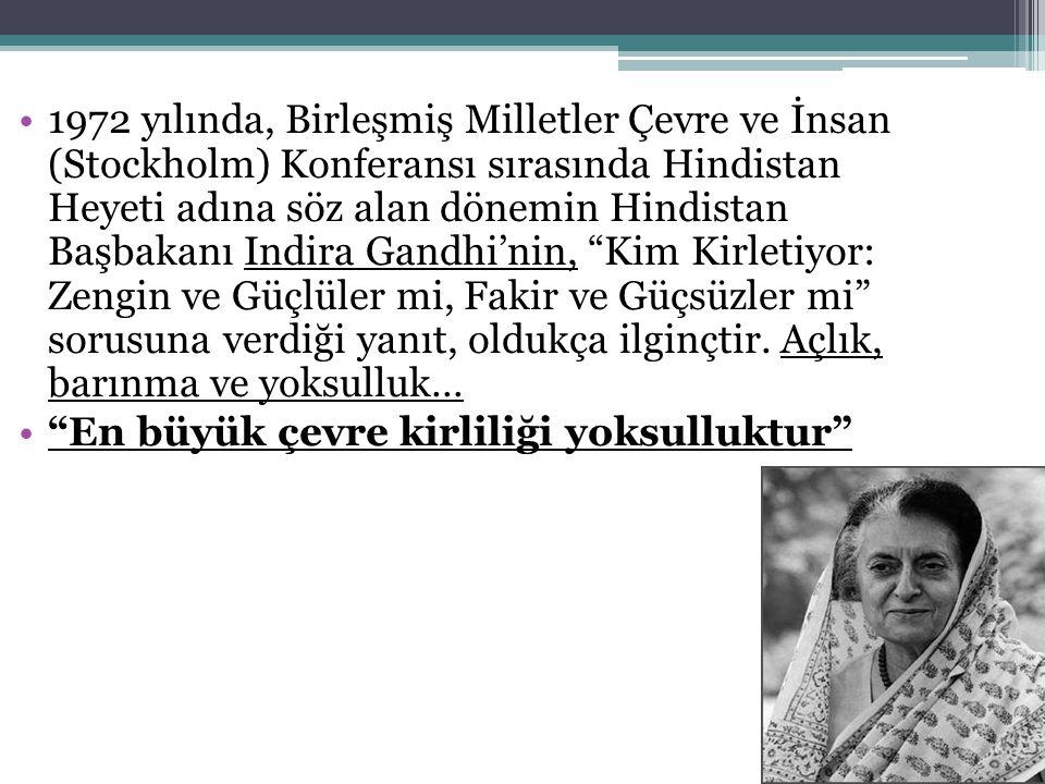 1972 yılında, Birleşmiş Milletler Çevre ve İnsan (Stockholm) Konferansı sırasında Hindistan Heyeti adına söz alan dönemin Hindistan Başbakanı Indira Gandhi'nin, Kim Kirletiyor: Zengin ve Güçlüler mi, Fakir ve Güçsüzler mi sorusuna verdiği yanıt, oldukça ilginçtir. Açlık, barınma ve yoksulluk…