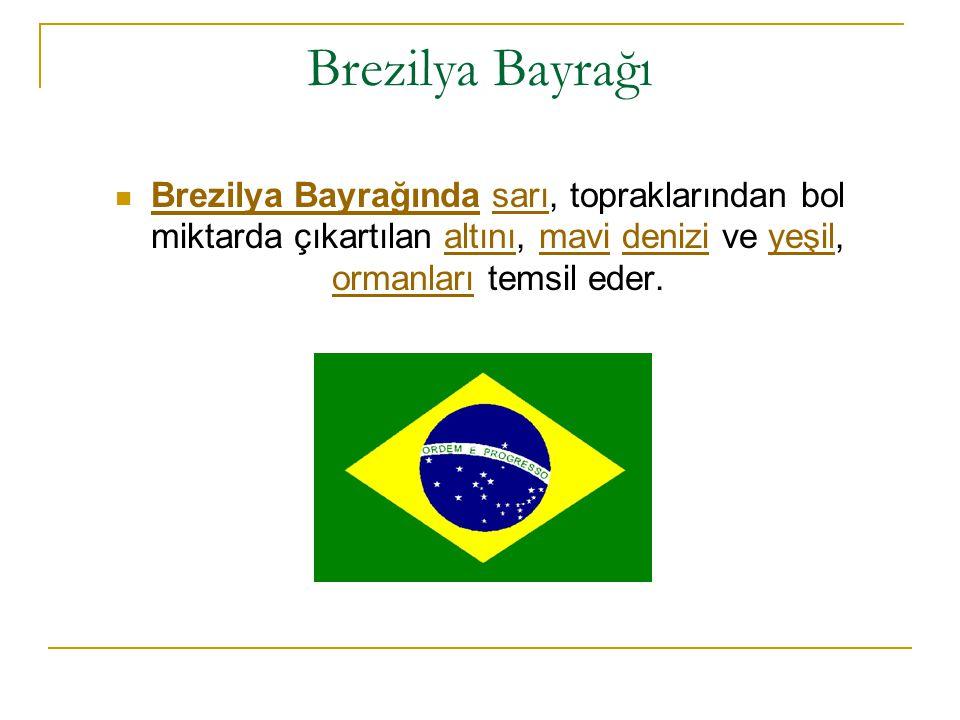 Brezilya Bayrağı Brezilya Bayrağında sarı, topraklarından bol miktarda çıkartılan altını, mavi denizi ve yeşil, ormanları temsil eder.
