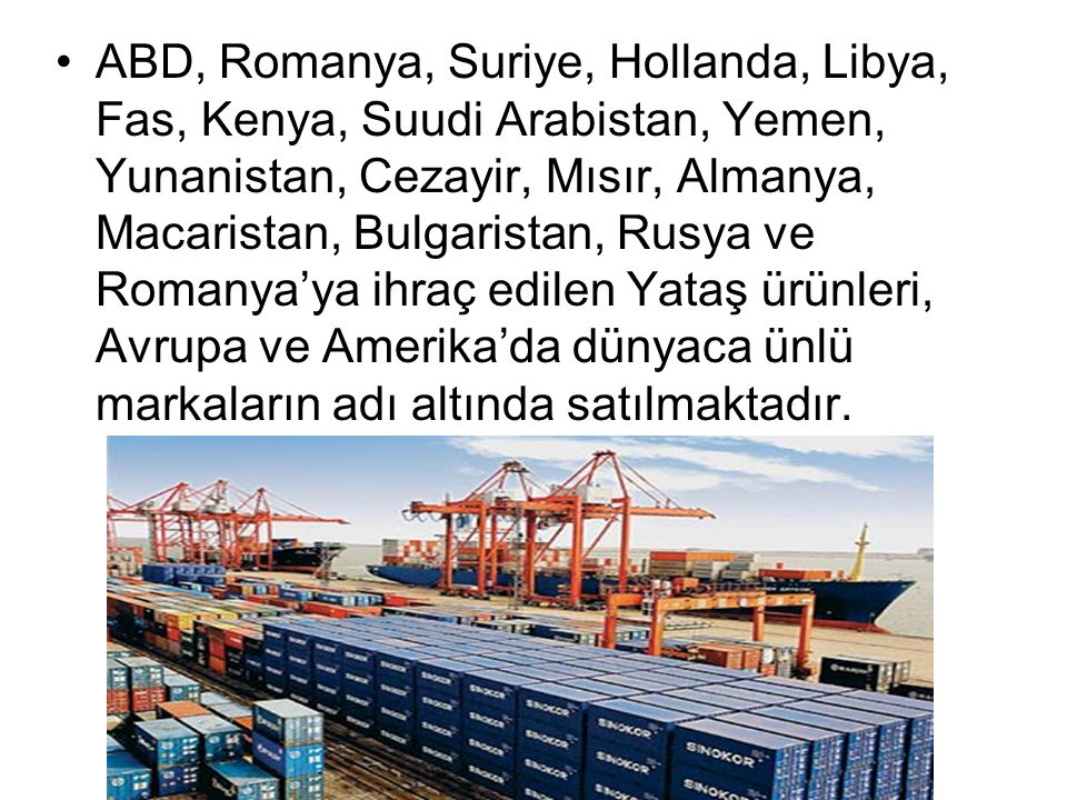 ABD, Romanya, Suriye, Hollanda, Libya, Fas, Kenya, Suudi Arabistan, Yemen, Yunanistan, Cezayir, Mısır, Almanya, Macaristan, Bulgaristan, Rusya ve Romanya'ya ihraç edilen Yataş ürünleri, Avrupa ve Amerika'da dünyaca ünlü markaların adı altında satılmaktadır.