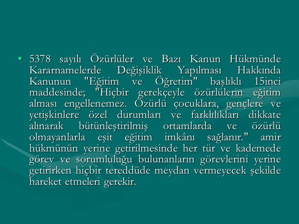 5378 sayılı Özürlüler ve Bazı Kanun Hükmünde Kararnamelerde Değişiklik Yapılması Hakkında Kanunun Eğitim ve Öğretim başlıklı 15inci maddesinde; Hiçbir gerekçeyle özürlülerin eğitim alması engellenemez.