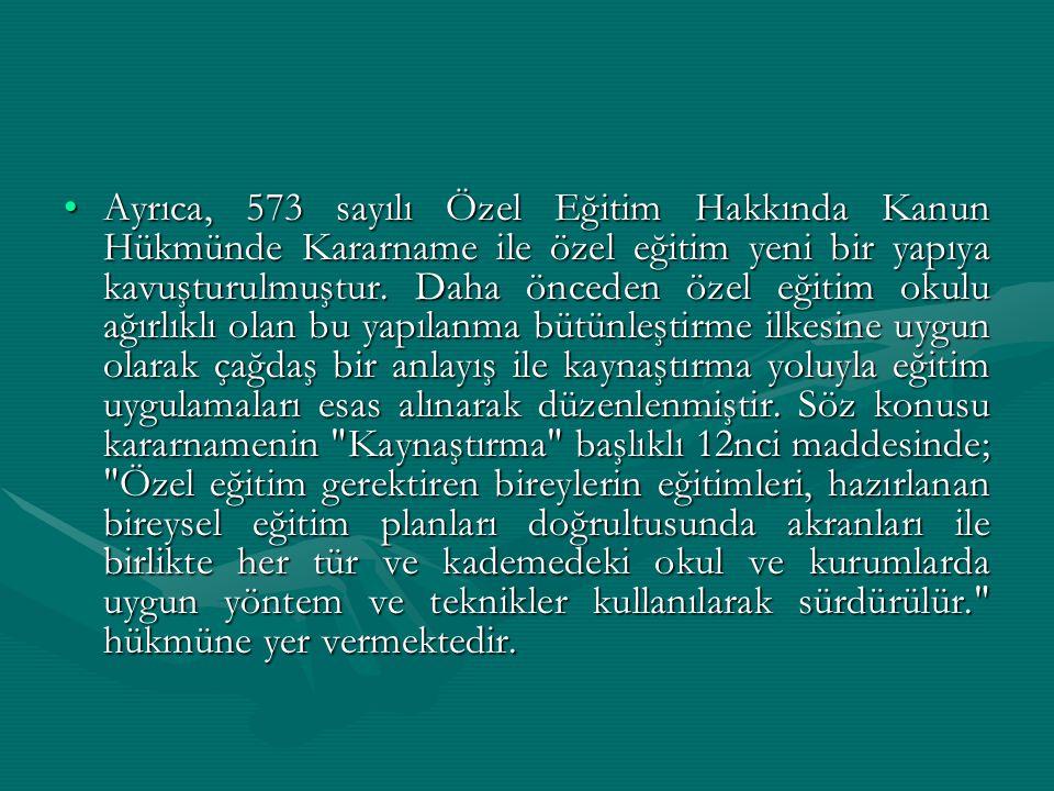 Ayrıca, 573 sayılı Özel Eğitim Hakkında Kanun Hükmünde Kararname ile özel eğitim yeni bir yapıya kavuşturulmuştur.