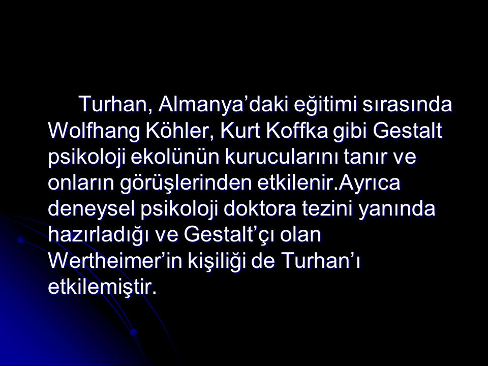 Turhan, Almanya'daki eğitimi sırasında Wolfhang Köhler, Kurt Koffka gibi Gestalt psikoloji ekolünün kurucularını tanır ve onların görüşlerinden etkilenir.Ayrıca deneysel psikoloji doktora tezini yanında hazırladığı ve Gestalt'çı olan Wertheimer'in kişiliği de Turhan'ı etkilemiştir.