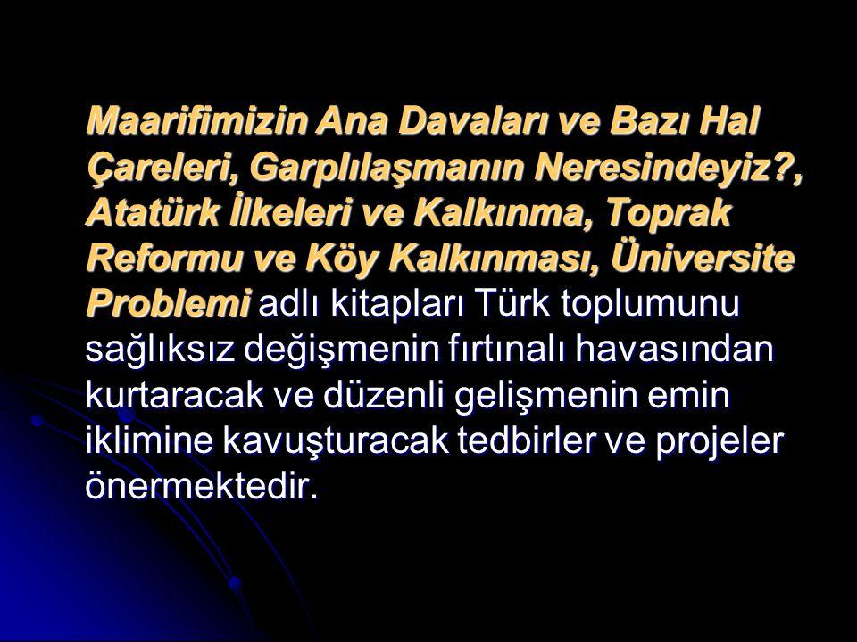 Maarifimizin Ana Davaları ve Bazı Hal Çareleri, Garplılaşmanın Neresindeyiz , Atatürk İlkeleri ve Kalkınma, Toprak Reformu ve Köy Kalkınması, Üniversite Problemi adlı kitapları Türk toplumunu sağlıksız değişmenin fırtınalı havasından kurtaracak ve düzenli gelişmenin emin iklimine kavuşturacak tedbirler ve projeler önermektedir.