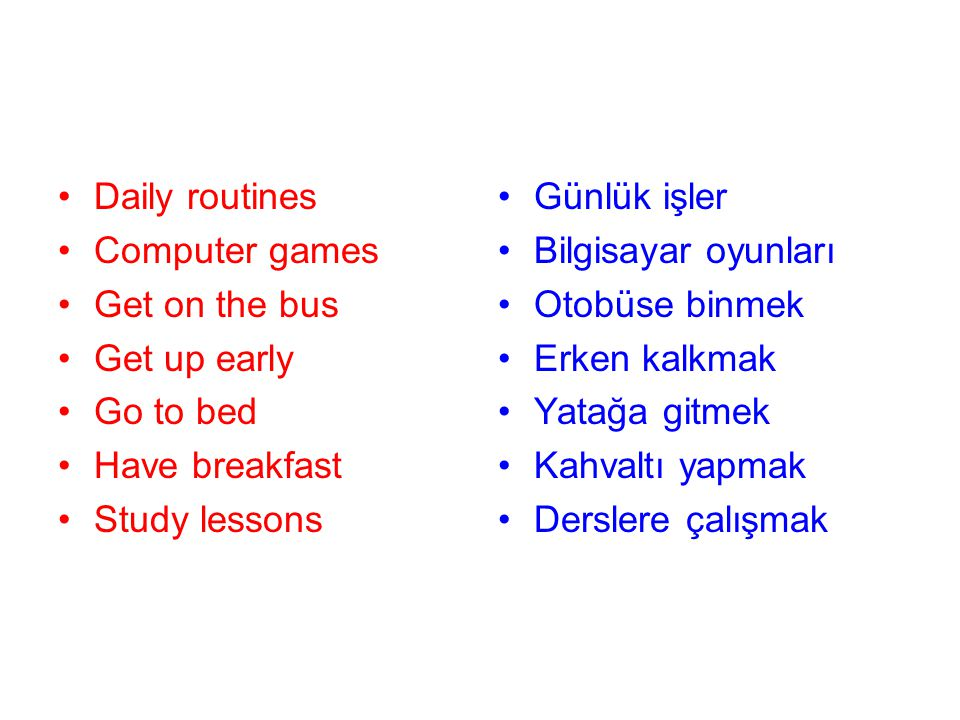 Daily routines Computer games. Get on the bus. Get up early. Go to bed. Have breakfast. Study lessons.