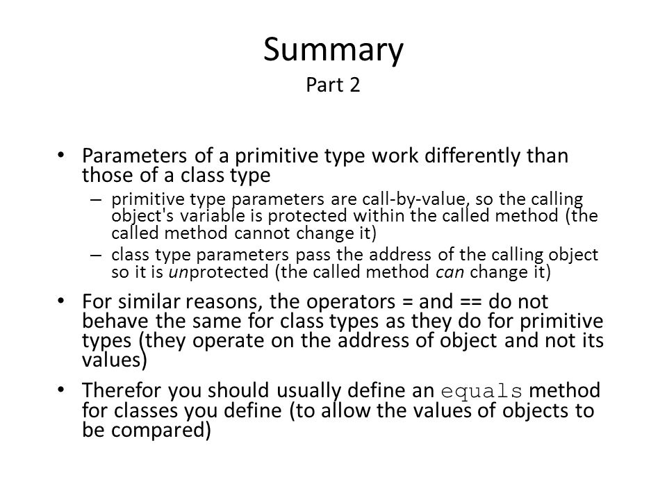 Summary Part 2 Parameters of a primitive type work differently than those of a class type.