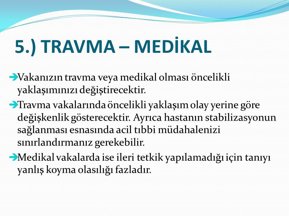 5.) TRAVMA – MEDİKAL Vakanızın travma veya medikal olması öncelikli yaklaşımınızı değiştirecektir.