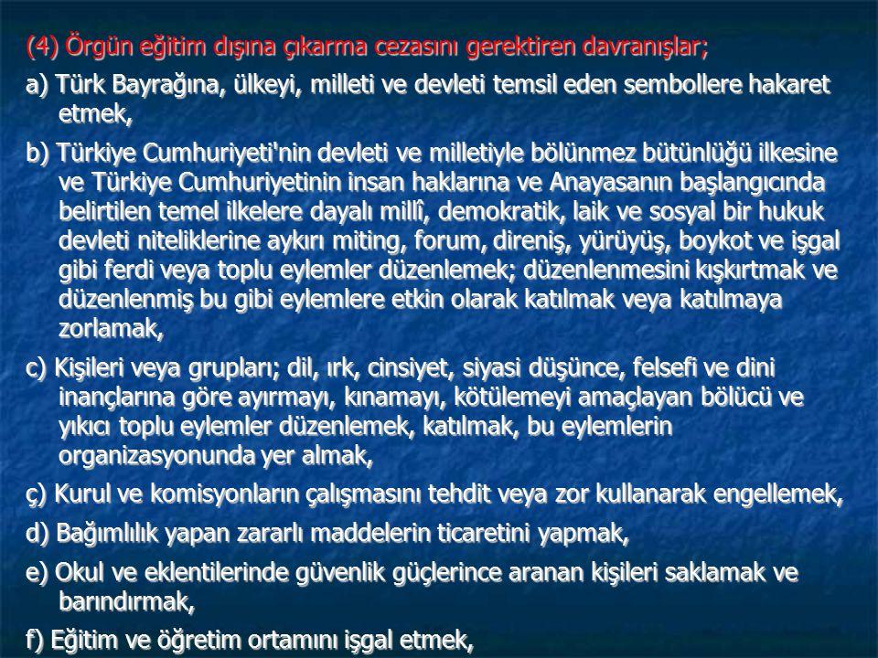 (4) Örgün eğitim dışına çıkarma cezasını gerektiren davranışlar; a) Türk Bayrağına, ülkeyi, milleti ve devleti temsil eden sembollere hakaret etmek, b) Türkiye Cumhuriyeti nin devleti ve milletiyle bölünmez bütünlüğü ilkesine ve Türkiye Cumhuriyetinin insan haklarına ve Anayasanın başlangıcında belirtilen temel ilkelere dayalı millî, demokratik, laik ve sosyal bir hukuk devleti niteliklerine aykırı miting, forum, direniş, yürüyüş, boykot ve işgal gibi ferdi veya toplu eylemler düzenlemek; düzenlenmesini kışkırtmak ve düzenlenmiş bu gibi eylemlere etkin olarak katılmak veya katılmaya zorlamak, c) Kişileri veya grupları; dil, ırk, cinsiyet, siyasi düşünce, felsefi ve dini inançlarına göre ayırmayı, kınamayı, kötülemeyi amaçlayan bölücü ve yıkıcı toplu eylemler düzenlemek, katılmak, bu eylemlerin organizasyonunda yer almak, ç) Kurul ve komisyonların çalışmasını tehdit veya zor kullanarak engellemek, d) Bağımlılık yapan zararlı maddelerin ticaretini yapmak, e) Okul ve eklentilerinde güvenlik güçlerince aranan kişileri saklamak ve barındırmak, f) Eğitim ve öğretim ortamını işgal etmek,