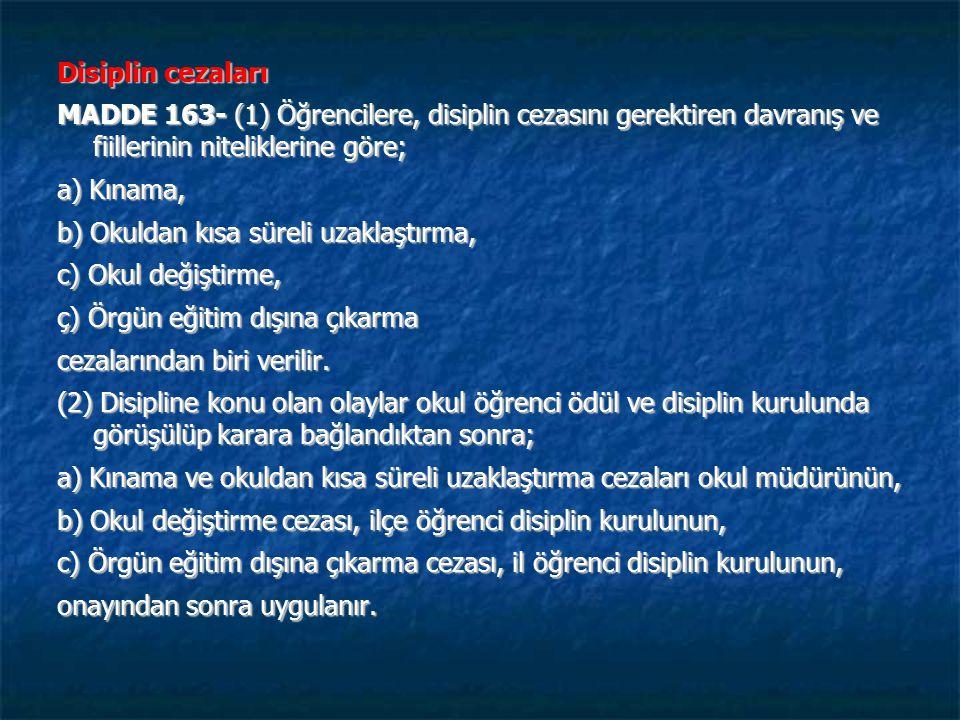 Disiplin cezaları MADDE 163- (1) Öğrencilere, disiplin cezasını gerektiren davranış ve fiillerinin niteliklerine göre; a) Kınama, b) Okuldan kısa süreli uzaklaştırma, c) Okul değiştirme, ç) Örgün eğitim dışına çıkarma cezalarından biri verilir.