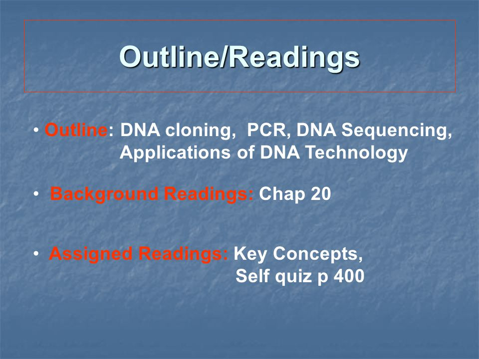 Outline/Readings Outline: DNA cloning, PCR, DNA Sequencing, Applications of DNA Technology.