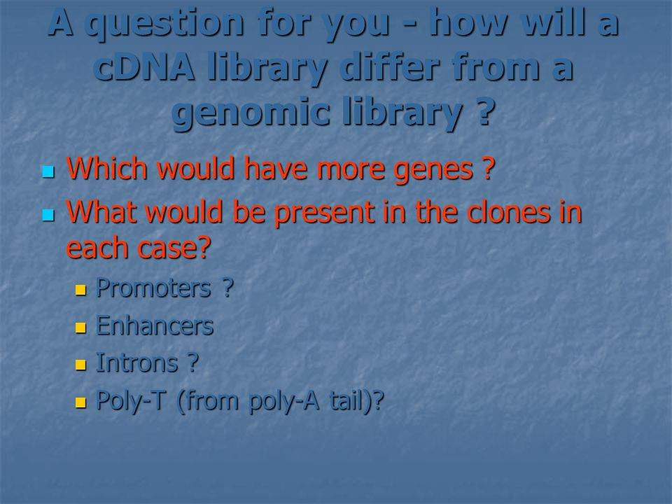 A question for you - how will a cDNA library differ from a genomic library