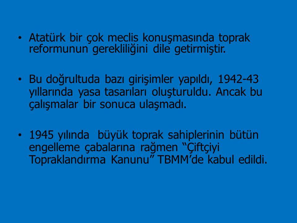 Atatürk bir çok meclis konuşmasında toprak reformunun gerekliliğini dile getirmiştir.