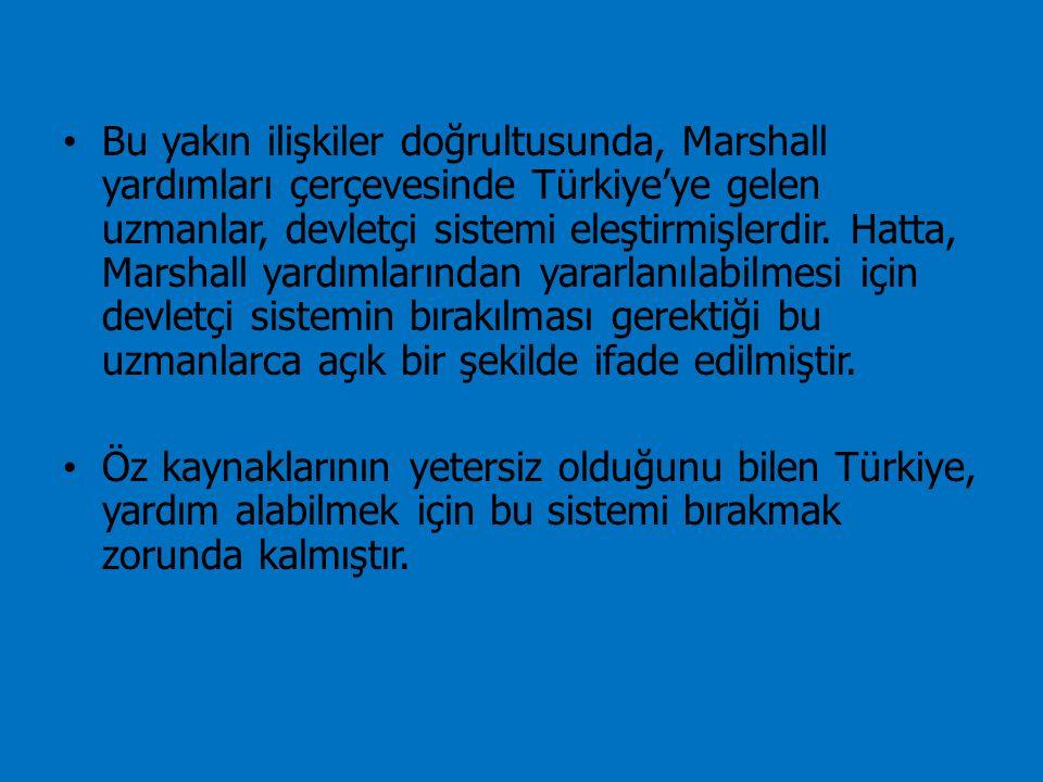 Bu yakın ilişkiler doğrultusunda, Marshall yardımları çerçevesinde Türkiye'ye gelen uzmanlar, devletçi sistemi eleştirmişlerdir. Hatta, Marshall yardımlarından yararlanılabilmesi için devletçi sistemin bırakılması gerektiği bu uzmanlarca açık bir şekilde ifade edilmiştir.