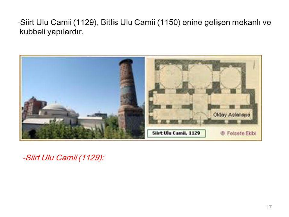 -Siirt Ulu Camii (1129), Bitlis Ulu Camii (1150) enine gelişen mekanlı ve kubbeli yapılardır.