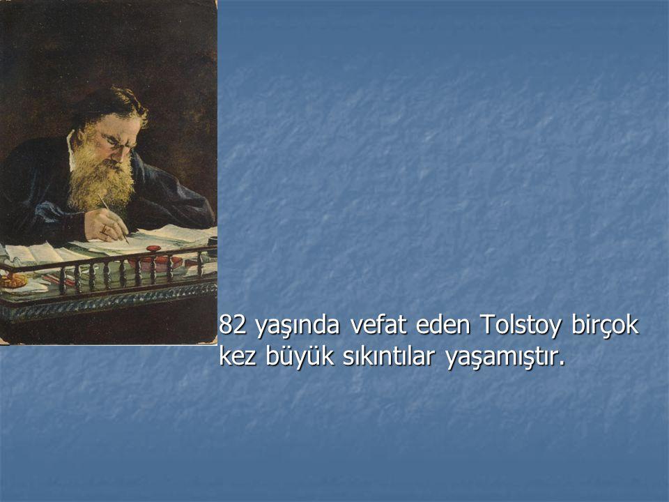 82 yaşında vefat eden Tolstoy birçok kez büyük sıkıntılar yaşamıştır.
