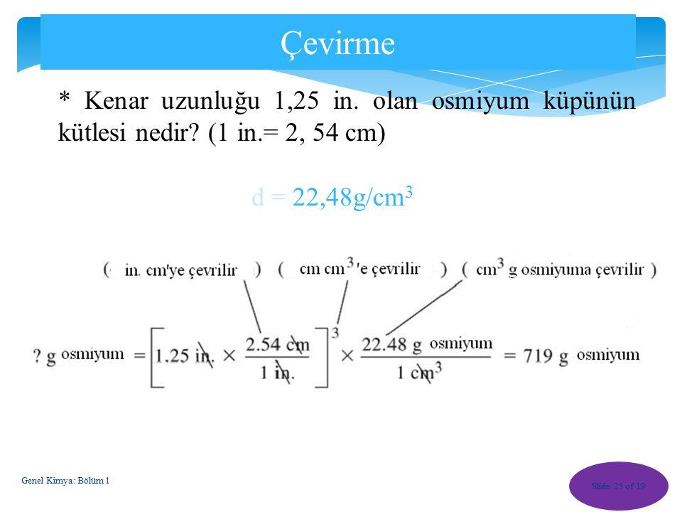 Çevirme * Kenar uzunluğu 1,25 in. olan osmiyum küpünün kütlesi nedir (1 in.= 2, 54 cm) d = 22,48g/cm3.