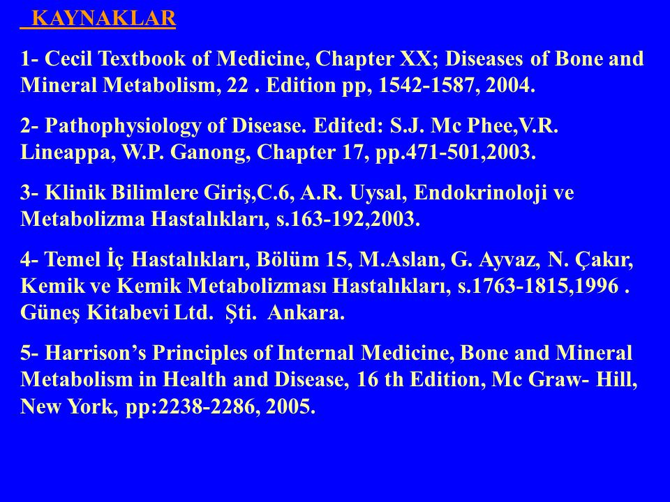 KAYNAKLAR 1- Cecil Textbook of Medicine, Chapter XX; Diseases of Bone and Mineral Metabolism, 22 . Edition pp, 1542-1587, 2004.