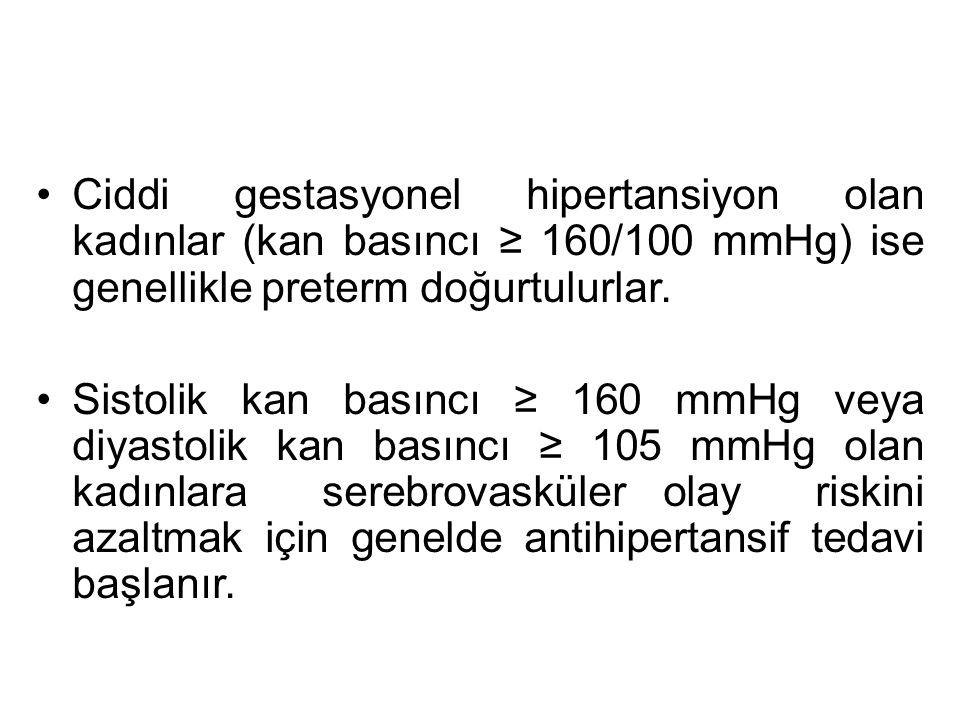 Ciddi gestasyonel hipertansiyon olan kadınlar (kan basıncı ≥ 160/100 mmHg) ise genellikle preterm doğurtulurlar.