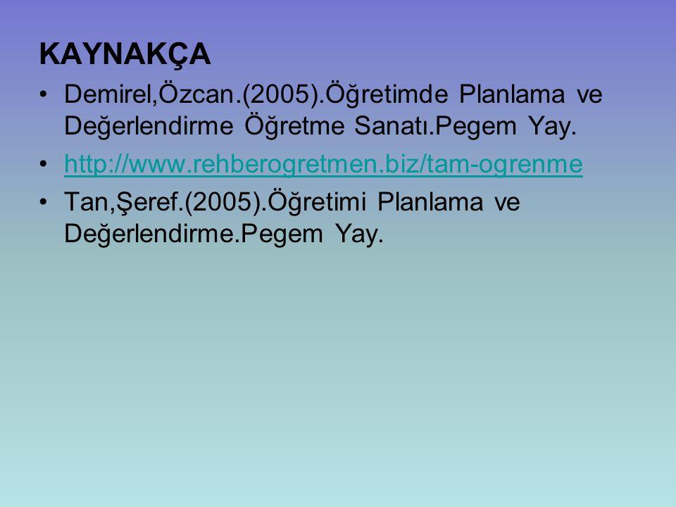 KAYNAKÇA Demirel,Özcan.(2005).Öğretimde Planlama ve Değerlendirme Öğretme Sanatı.Pegem Yay. http://www.rehberogretmen.biz/tam-ogrenme.