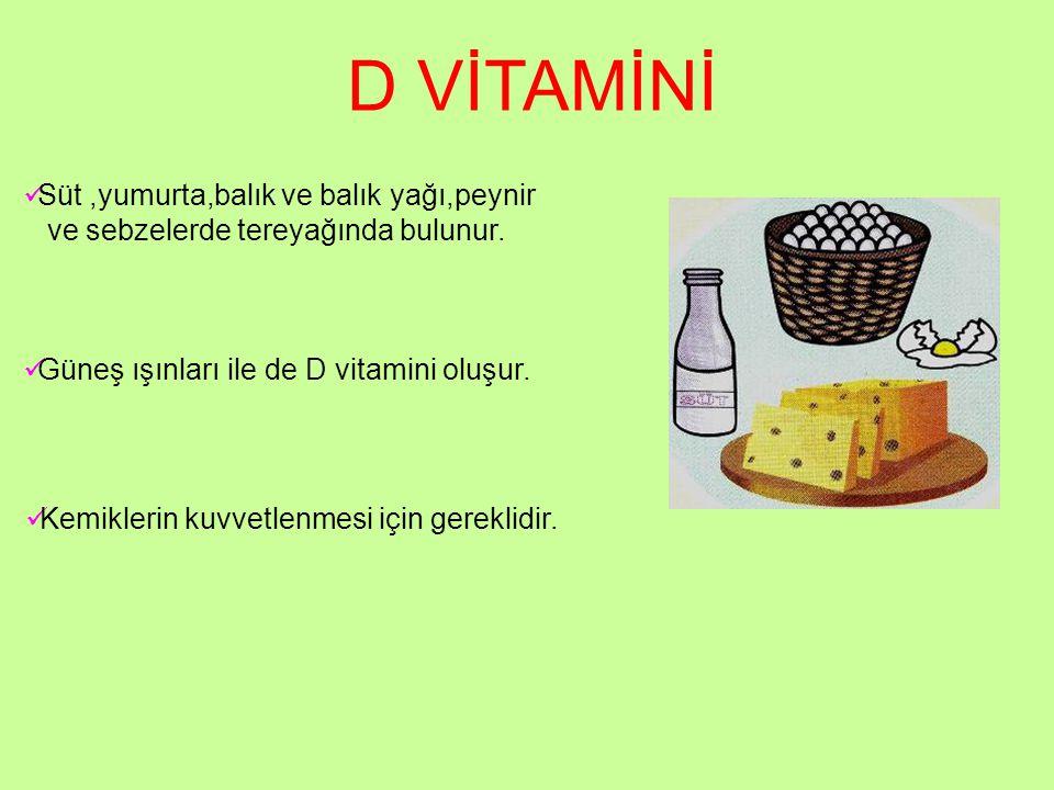 D VİTAMİNİ Süt ,yumurta,balık ve balık yağı,peynir