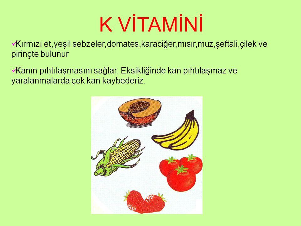 K VİTAMİNİ Kırmızı et,yeşil sebzeler,domates,karaciğer,mısır,muz,şeftali,çilek ve pirinçte bulunur.