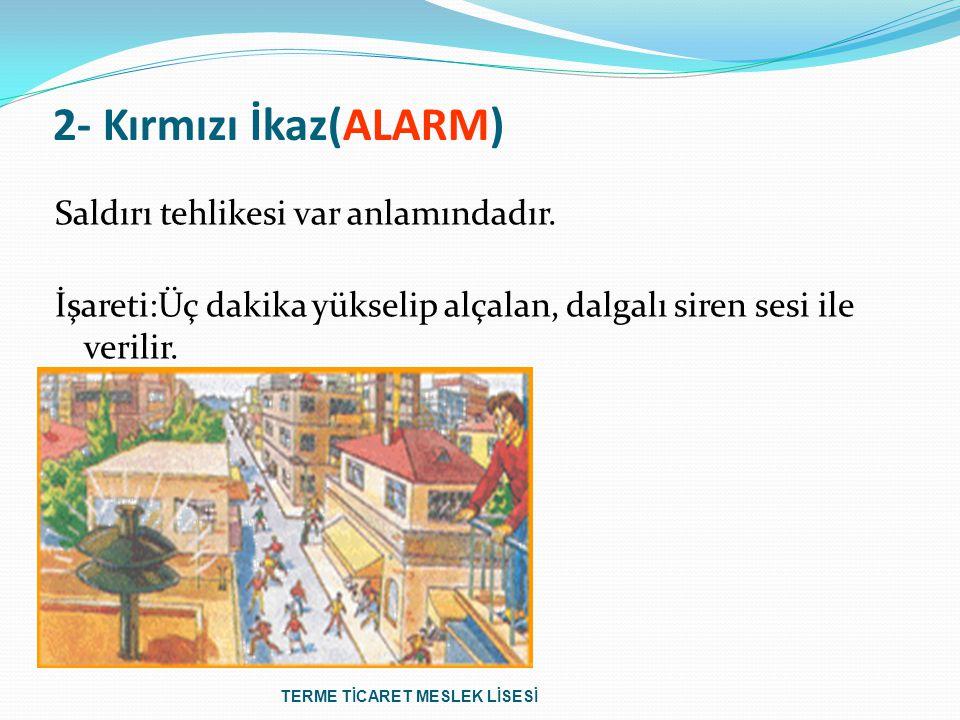 2- Kırmızı İkaz(ALARM) Saldırı tehlikesi var anlamındadır. İşareti:Üç dakika yükselip alçalan, dalgalı siren sesi ile verilir.
