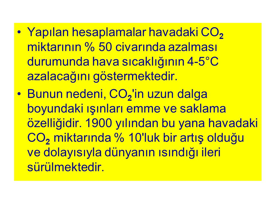 Yapılan hesaplamalar havadaki CO2 miktarının % 50 civarında azalması durumunda hava sıcaklığının 4-5°C azalacağını göstermektedir.