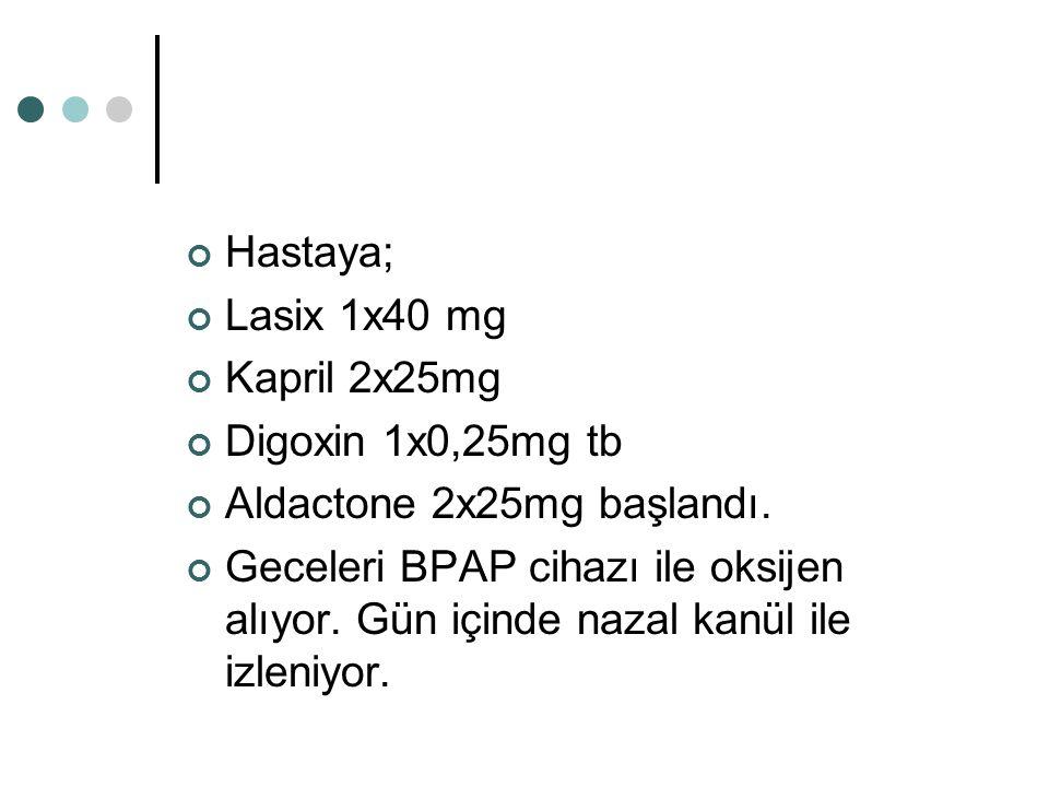 Hastaya; Lasix 1x40 mg. Kapril 2x25mg. Digoxin 1x0,25mg tb. Aldactone 2x25mg başlandı.