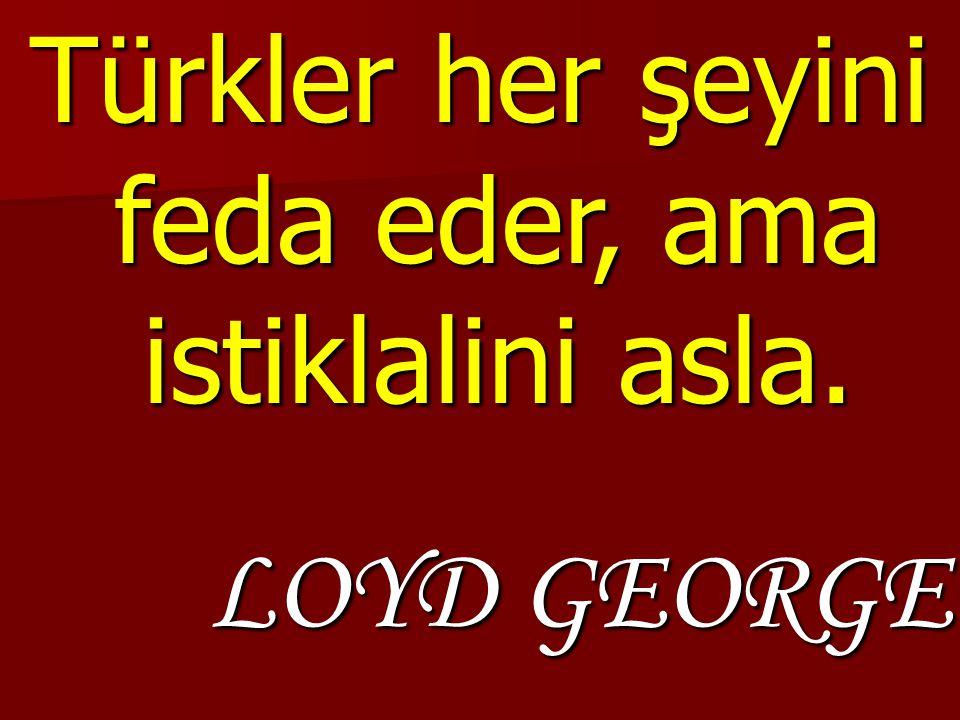 Türkler her şeyini feda eder, ama istiklalini asla.