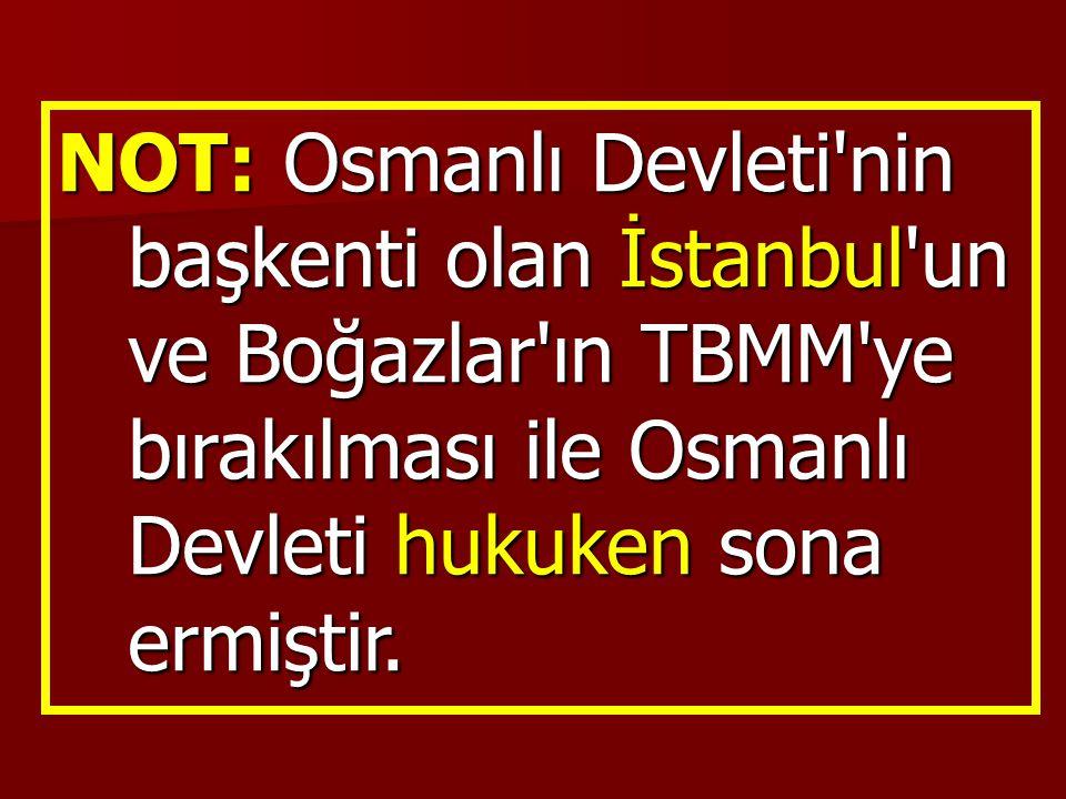 NOT: Osmanlı Devleti nin başkenti olan İstanbul un ve Boğazlar ın TBMM ye bırakılması ile Osmanlı Devleti hukuken sona ermiştir.