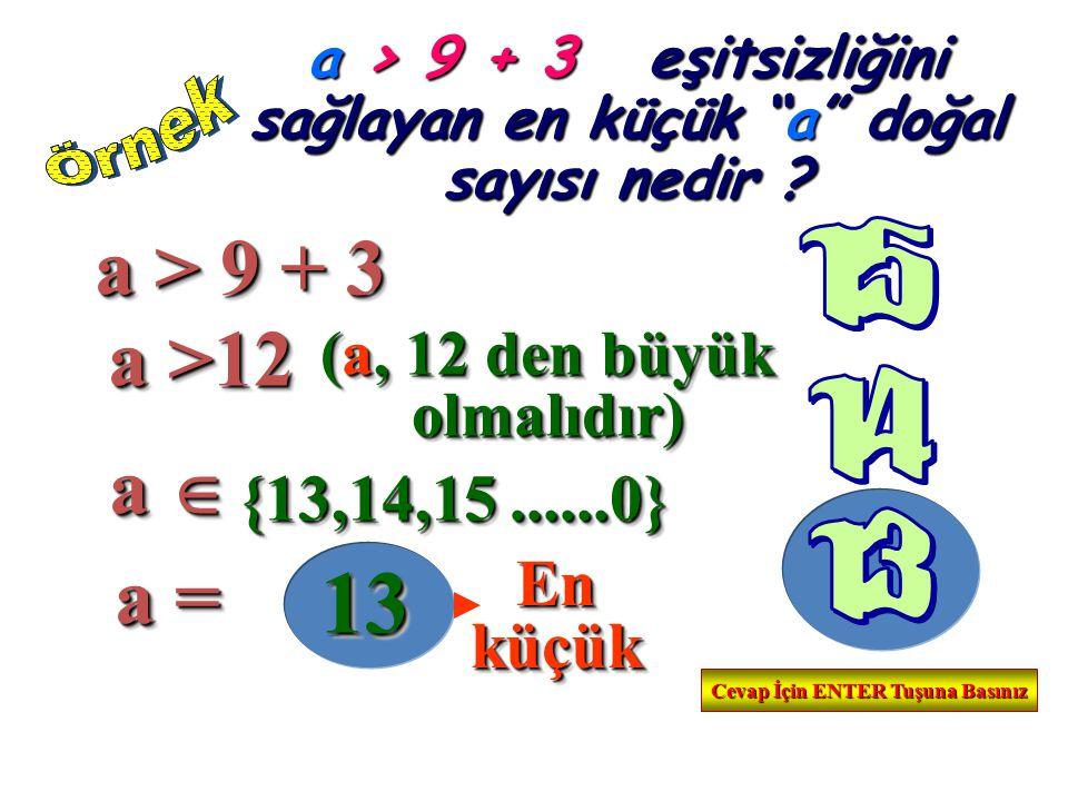 13 a > 9 + 3 a >12 a  a = {13,14,15 ......0} En küçük