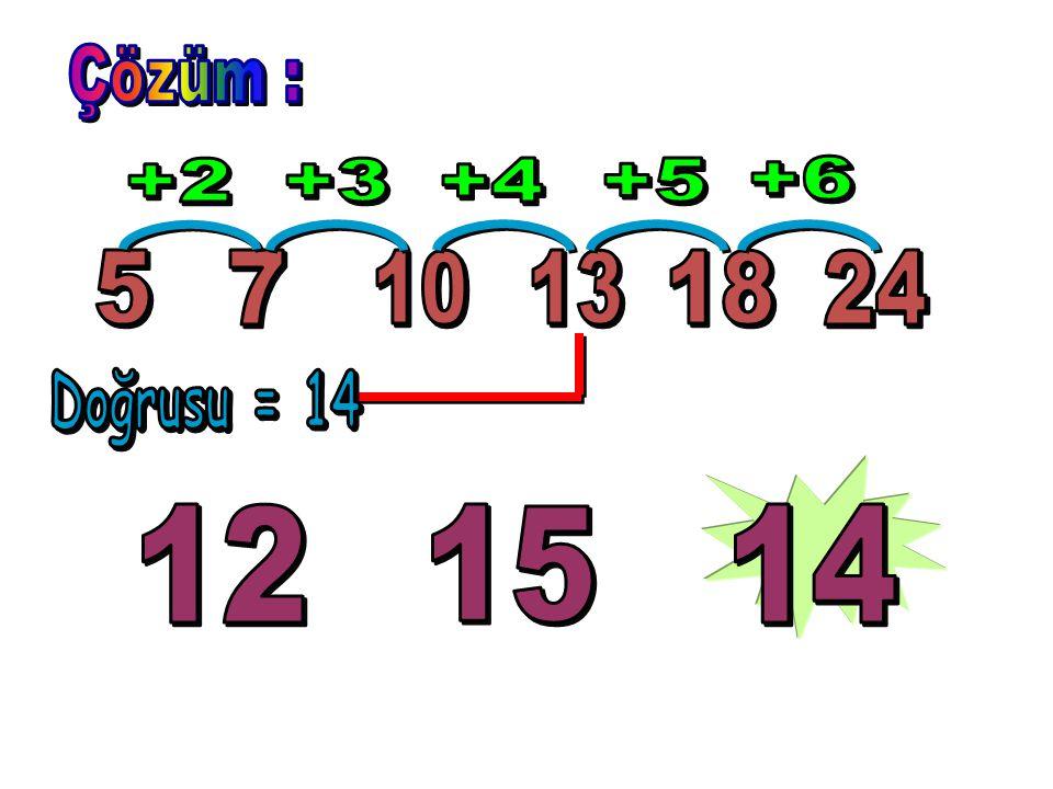 Çözüm : +2 +3 +4 +5 +6 5 7 10 13 18 24 Doğrusu = 14 12 15 14