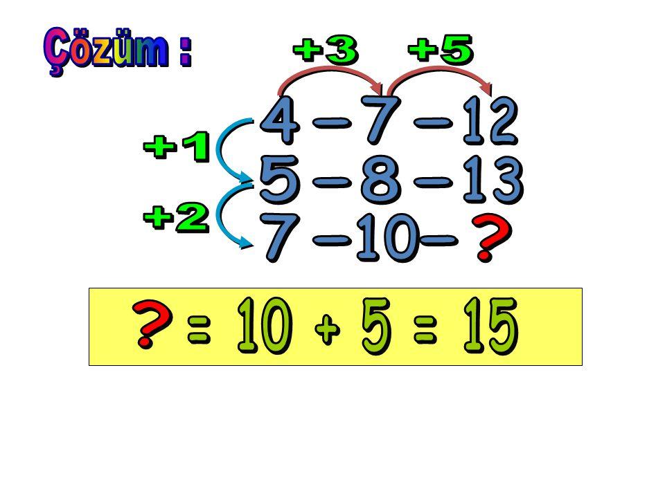 Çözüm : +3 +5 4 7 12 - - +1 5 8 13 - - +2 7 10 - - = 10 + 5 = 15