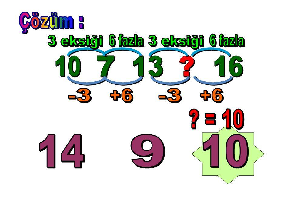 Çözüm : 3 eksiği 6 fazla 3 eksiği 6 fazla 10 7 13 16 -3 +6 -3 +6 = 10 14 9 10
