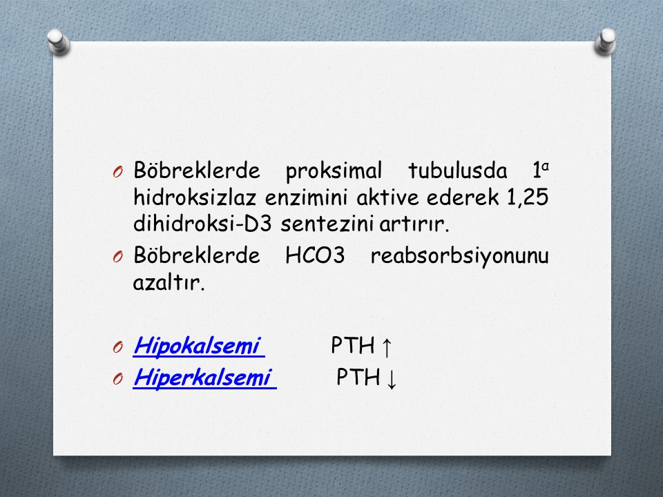 Böbreklerde proksimal tubulusda 1α hidroksizlaz enzimini aktive ederek 1,25 dihidroksi-D3 sentezini artırır.