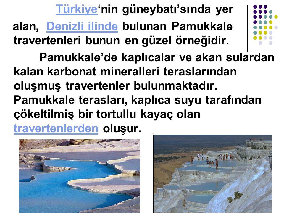 Türkiye'nin güneybatı'sında yer alan, Denizli ilinde bulunan Pamukkale travertenleri bunun en güzel örneğidir.