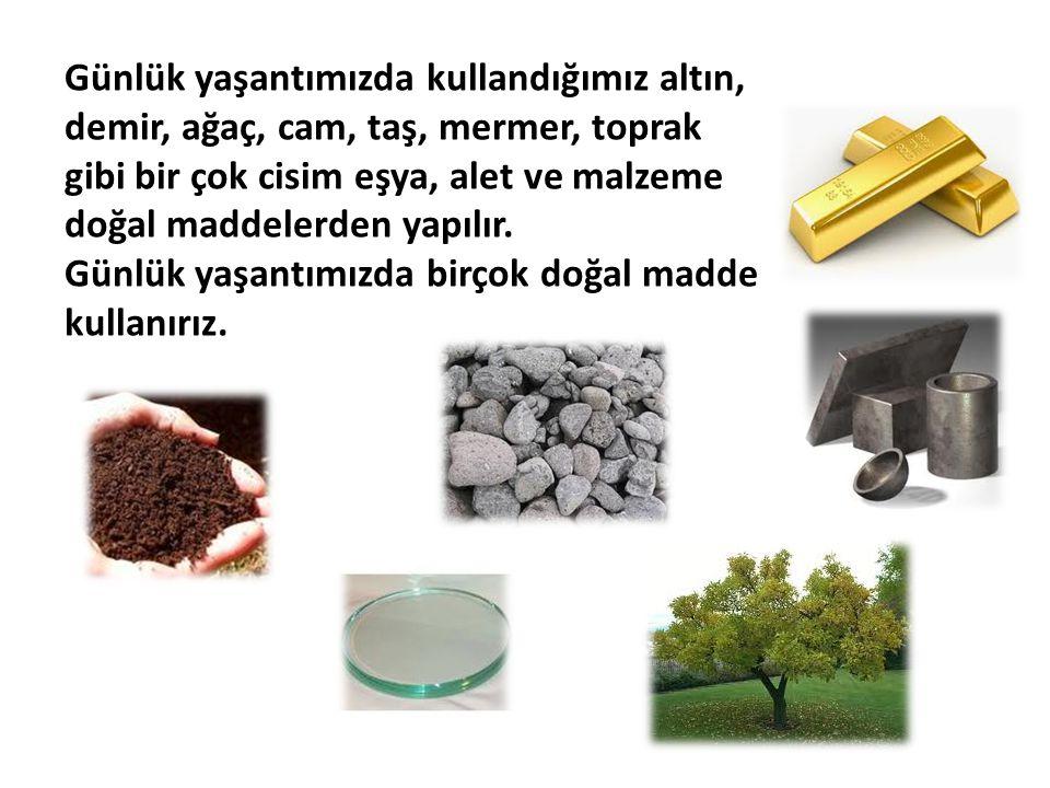 Günlük yaşantımızda kullandığımız altın, demir, ağaç, cam, taş, mermer, toprak gibi bir çok cisim eşya, alet ve malzeme doğal maddelerden yapılır.