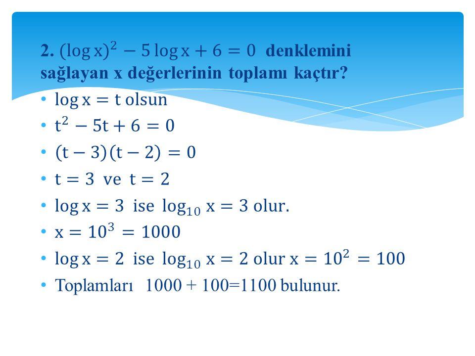 2. (log x ) 2 −5 log x +6=0 denklemini sağlayan x değerlerinin toplamı kaçtır