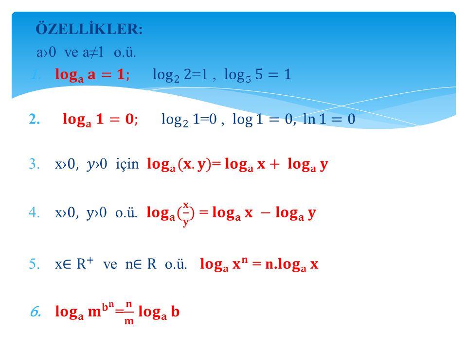 ÖZELLİKLER: a›0 ve a≠1 o.ü. 𝐥𝐨𝐠 𝐚 𝐚 =𝟏; log 2 2 =1 , log 5 5 =1. 𝐥𝐨𝐠 𝐚 𝟏 =𝟎; log 2 1 =0 , log 1=0, ln 1=0.