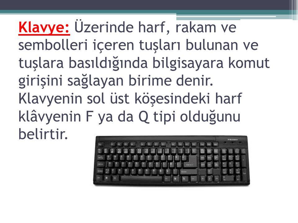 Klavye: Üzerinde harf, rakam ve sembolleri içeren tuşları bulunan ve tuşlara basıldığında bilgisayara komut girişini sağlayan birime denir.